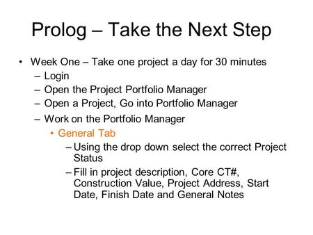 Prolog – Take the Next Step Week One – Take one project a day for 30 minutes –Login –Open the Project Portfolio Manager –Open a Project, Go into Portfolio.