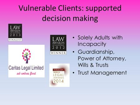 Vulnerable Clients: supported decision making Solely Adults with Incapacity Guardianship, Power of Attorney, Wills & Trusts Trust Management.
