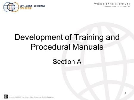 Copyright 2010, The World Bank Group. All Rights Reserved. Development of Training and Procedural Manuals Section A 1.