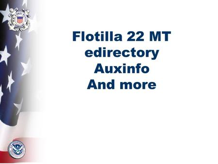 Flotilla 22 MT edirectory Auxinfo And more. eDirectory What is it? –eDirectory is the Auxiliary's online Membership directory How do I get there? –http://www.auxedirectory.org.