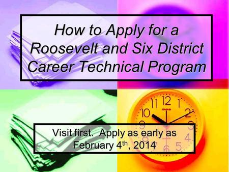 How to Apply for a Roosevelt and Six District Career Technical Program Visit first. Apply as early as February 4 th, 2014.