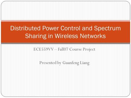 ECE559VV – Fall07 Course Project Presented by Guanfeng Liang Distributed Power Control and Spectrum Sharing in Wireless Networks.