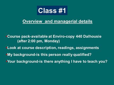 Class #1 Overview and managerial details Course pack-available at Enviro-copy 440 Dalhousie (after 2:00 pm, Monday) Look at course description, readings,