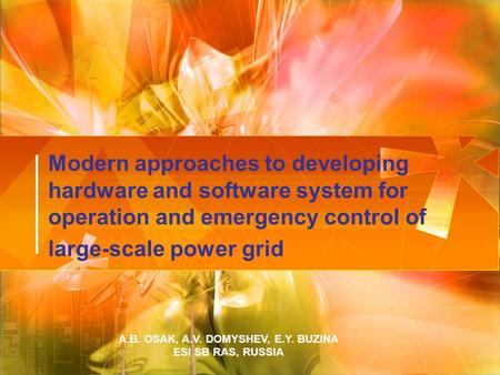 Modern approaches to developing hardware and software system for operation and emergency control of large-scale power grid A.B. OSAK, A.V. DOMYSHEV, E.Y.