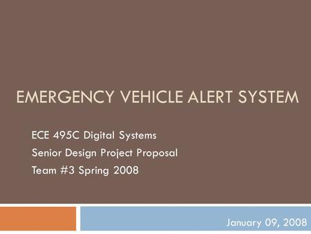 EMERGENCY VEHICLE ALERT SYSTEM ECE 495C Digital Systems Senior Design Project Proposal Team #3 Spring 2008 January 09, 2008.