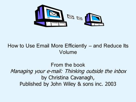 How to Use Email More Efficiently – and Reduce Its Volume From the book Managing your e-mail: Thinking outside the inbox by Christina Cavanagh, Published.