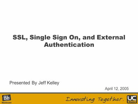 SSL, Single Sign On, and External Authentication Presented By Jeff Kelley April 12, 2005.