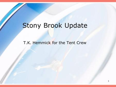 1 Stony Brook Update T.K. Hemmick for the Tent Crew.
