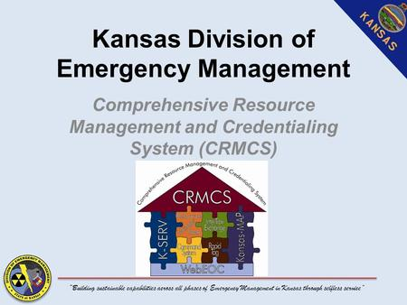 """Building sustainable capabilities across all phases of Emergency Management in Kansas through selfless service"" Kansas Division of Emergency Management."