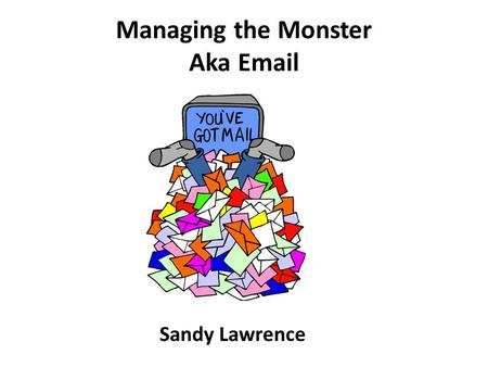Managing the Monster Aka Email Sandy Lawrence. Common Complaint Too Many Emails But from the 2014 member survey – Is the information you receive from.