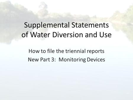 Supplemental Statements of Water Diversion and Use How to file the triennial reports New Part 3: Monitoring Devices.
