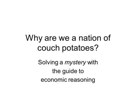 Why are we a nation of couch potatoes? Solving a mystery with the guide to economic reasoning.