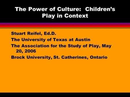 The Power of Culture: Children's Play in Context Stuart Reifel, Ed.D. The University of Texas at Austin The Association for the Study of Play, May 20,