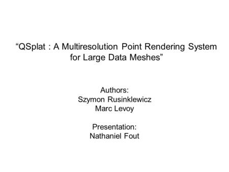 """QSplat : A Multiresolution Point Rendering System for Large Data Meshes"" Authors: Szymon Rusinklewicz Marc Levoy Presentation: Nathaniel Fout."