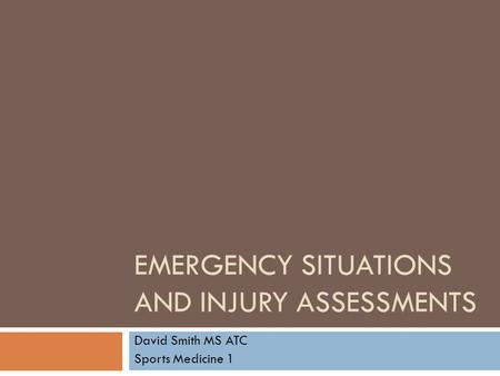 EMERGENCY SITUATIONS AND INJURY ASSESSMENTS David Smith MS ATC Sports Medicine 1.