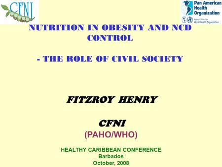 NUTRITION IN OBESITY AND NCD CONTROL - THE ROLE OF CIVIL SOCIETY FITZROY HENRY CFNI (PAHO/WHO) HEALTHY CARIBBEAN CONFERENCE Barbados October, 2008.