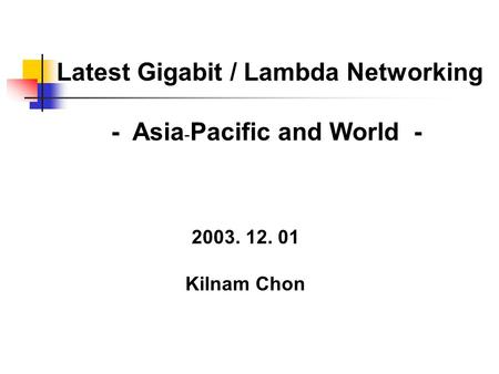 Latest Gigabit / Lambda Networking - Asia - Pacific and World - 2003. 12. 01 Kilnam Chon.