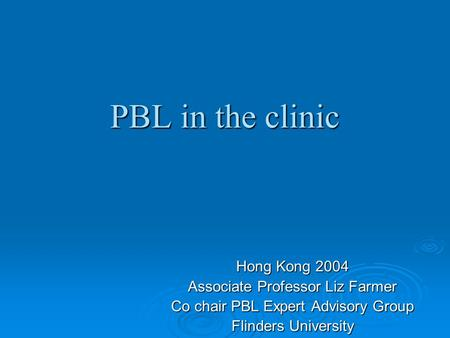 PBL in the clinic Hong Kong 2004 Associate Professor Liz Farmer Co chair PBL Expert Advisory Group Flinders University.
