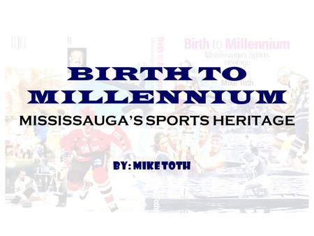 BIRTH TO MILLENNIUM MISSISSAUGA'S SPORTS HERITAGE BY: MIKE TOTH.