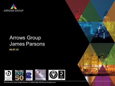 © Arrows Group Limited. All Rights Reserved. | T +44 (0) 20 7803 1700 | W www.arrowsgroup.com Arrows Group James Parsons 04.07.12 © Arrows Group Limited.
