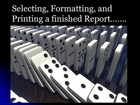 Selecting, Formatting, and Printing a finished Report…….