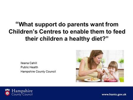 """ What support do parents want from Children's Centres to enable them to feed their children a healthy diet?"" Ileana Cahill Public Health Hampshire County."