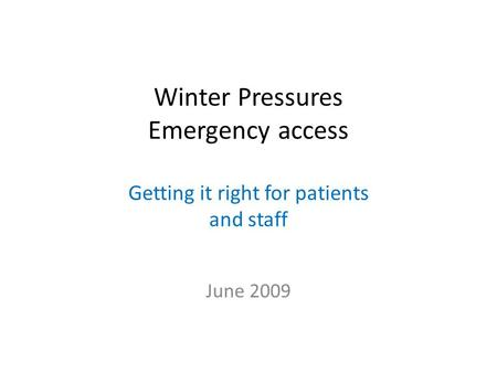 Winter Pressures Emergency access Getting it right for patients and staff June 2009.