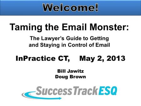Taming the Email Monster: The Lawyer's Guide to Getting and Staying in Control of Email InPractice CT, May 2, 2013 Bill Jawitz Doug Brown.