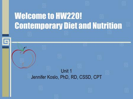Welcome to HW220! Contemporary Diet and Nutrition Unit 1 Jennifer Koslo, PhD, RD, CSSD, CPT.