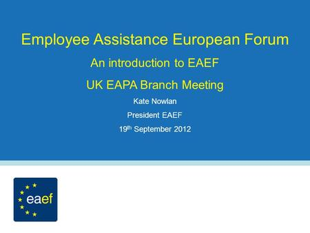 Employee Assistance European Forum An introduction to EAEF UK EAPA Branch Meeting Kate Nowlan President EAEF 19 th September 2012.