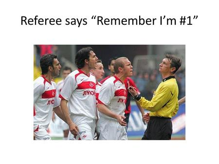 "Referee says ""Remember I'm #1"". PROFESSIONALISM and REFEREEING On and Off the Field."