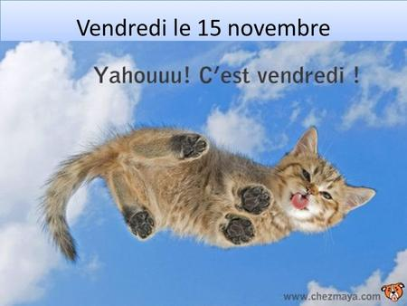 Vendredi le 15 novembre. TODAY 1.TO GET A COMPLETION GRADE, YOU MUST COMPLETE THE WORK COMPLETELY…COMPRENDE?? 2.No heads down, no working on other work/getting.