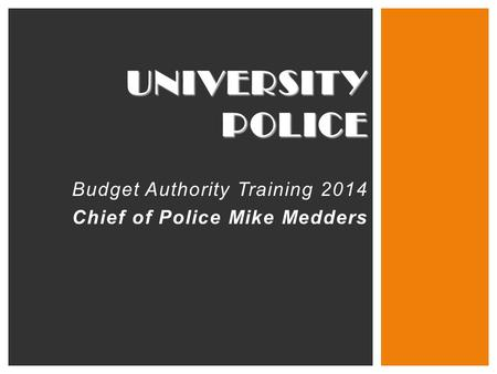 UNIVERSITY POLICE Budget Authority Training 2014 Chief of Police Mike Medders.