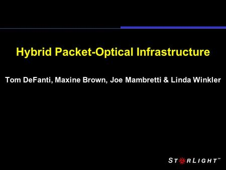 Hybrid Packet-Optical Infrastructure Tom DeFanti, Maxine Brown, Joe Mambretti & Linda Winkler.