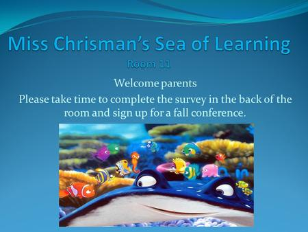 Welcome parents Please take time to complete the survey in the back of the room and sign up for a fall conference.