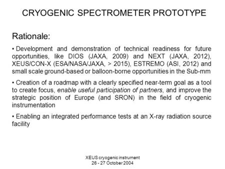 XEUS cryogenic instrument 26 - 27 October 2004 CRYOGENIC SPECTROMETER PROTOTYPE Rationale: Development and demonstration of technical readiness for future.