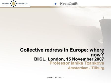 AMS O 97704 / 1 Collective redress in Europe: where now ? BIICL, London, 15 November 2007 Professor Ianika Tzankova Amsterdam / Tilburg.