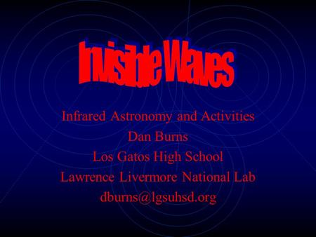 Infrared Astronomy and Activities Dan Burns Los Gatos High School Lawrence Livermore National Lab