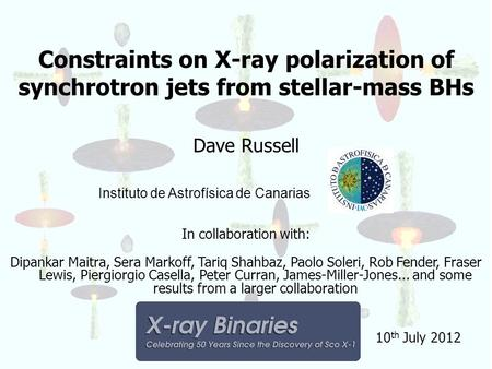 Constraints on X-ray polarization of synchrotron jets from stellar-mass BHs Dave Russell Instituto de Astrofísica de Canarias In collaboration with: Dipankar.