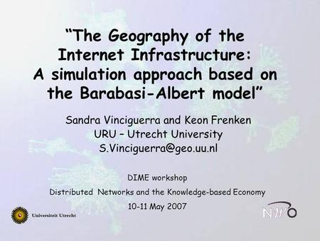 """The Geography of the Internet Infrastructure: A simulation approach based on the Barabasi-Albert model"" Sandra Vinciguerra and Keon Frenken URU – Utrecht."