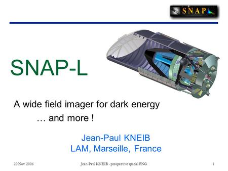 20 Nov. 2006 Jean-Paul KNEIB - prospective spatial PNG 1 A wide field imager for dark energy … and more ! SNAP-L Jean-Paul KNEIB LAM, Marseille, France.