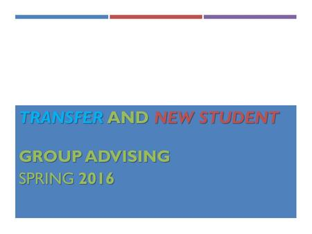 TRANSFER AND NEW STUDENT GROUP ADVISING GROUP ADVISING SPRING 2016.