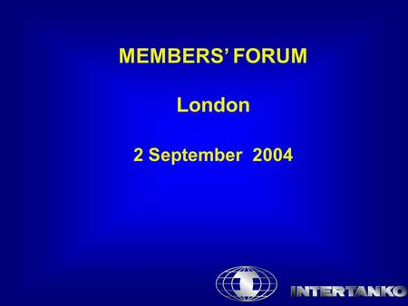 MEMBERS' FORUM London 2 September 2004. Antitrust Compliance Statement INTERTANKO is firmly committed to maintaining a fair and competitive environment.