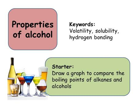 Properties of alcohol Starter: Draw a graph to compare the boiling points of alkanes and alcohols Keywords: Volatility, solubility, hydrogen bonding.