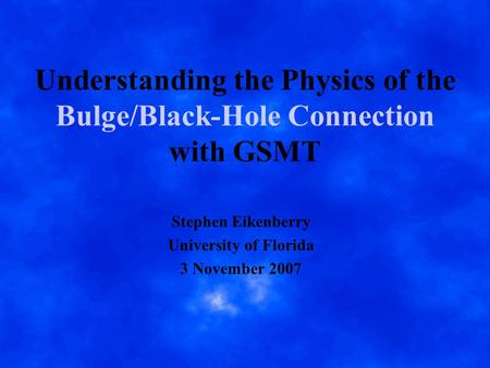 Understanding the Physics of the Bulge/Black-Hole Connection with GSMT Stephen Eikenberry University of Florida 3 November 2007.