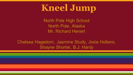 Kneel Jump North Pole High School North Pole, Alaska Mr. Richard Henert Chelsea Hagedorn, Jasmine Study, Josie Hollens, Shayne Shorter, B.J. Hardy.