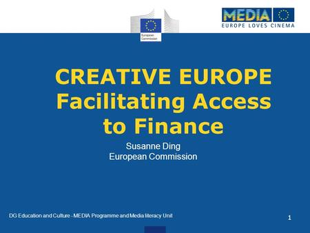 CREATIVE EUROPE Facilitating Access to Finance Susanne Ding European Commission DG Education and Culture - MEDIA Programme and Media literacy Unit 1.
