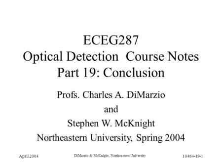 April 2004 DiMarzio & McKnight, Northeastern University 10464-19-1 ECEG287 Optical Detection Course Notes Part 19: Conclusion Profs. Charles A. DiMarzio.