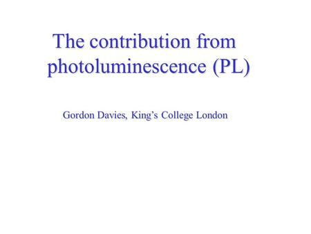 The contribution from The contribution from photoluminescence (PL) Gordon Davies, King's College London.