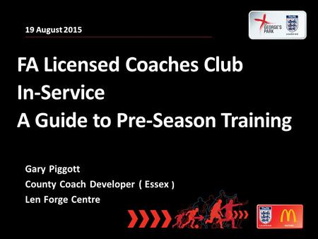 19 August 2015 FA Licensed Coaches Club In-Service A Guide to Pre-Season Training Gary Piggott County Coach Developer ( Essex ) Len Forge Centre.